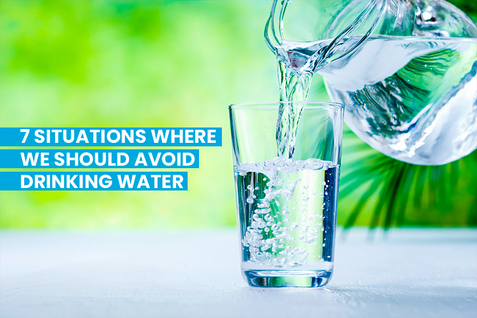 7 Situations Where We Should Avoid Drinking Water